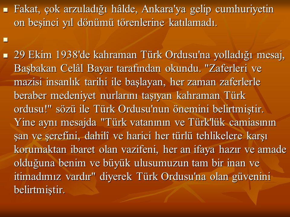  Fakat, çok arzuladığı hâlde, Ankara'ya gelip cumhuriyetin on beşinci yıl dönümü törenlerine katılamadı.   29 Ekim 1938'de kahraman Türk Ordusu'na