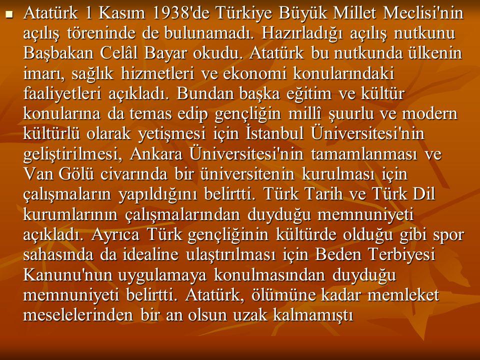  Atatürk 1 Kasım 1938'de Türkiye Büyük Millet Meclisi'nin açılış töreninde de bulunamadı. Hazırladığı açılış nutkunu Başbakan Celâl Bayar okudu. Atat
