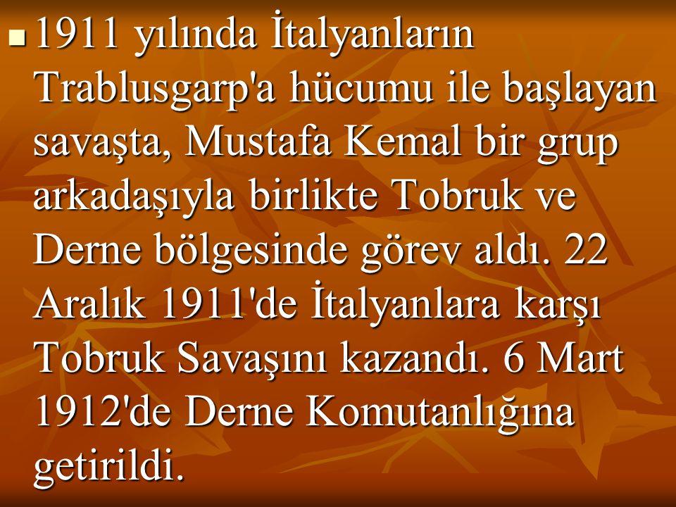  1911 yılında İtalyanların Trablusgarp a hücumu ile başlayan savaşta, Mustafa Kemal bir grup arkadaşıyla birlikte Tobruk ve Derne bölgesinde görev aldı.