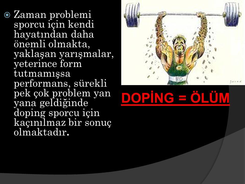  Zaman problemi sporcu için kendi hayatından daha önemli olmakta, yaklaşan yarışmalar, yeterince form tutmamışsa performans, sürekli pek çok problem yan yana geldiğinde doping sporcu için kaçınılmaz bir sonuç olmaktadır.