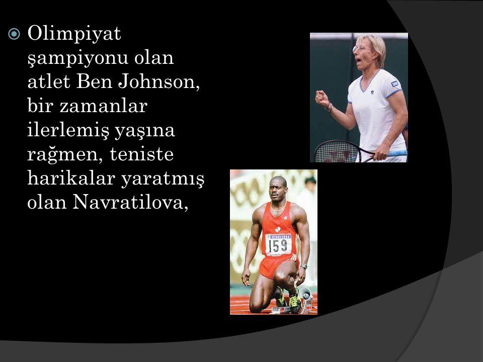  Olimpiyat şampiyonu olan atlet Ben Johnson, bir zamanlar ilerlemiş yaşına rağmen, teniste harikalar yaratmış olan Navratilova,