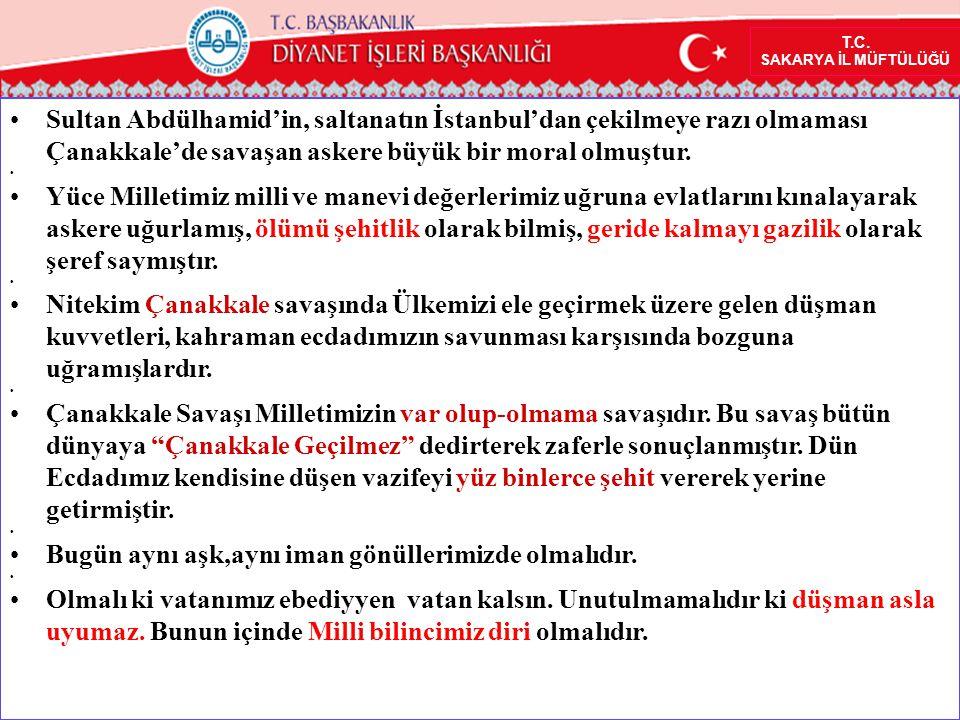 •Sultan Abdülhamid'in, saltanatın İstanbul'dan çekilmeye razı olmaması Çanakkale'de savaşan askere büyük bir moral olmuştur. • •Yüce Milletimiz milli