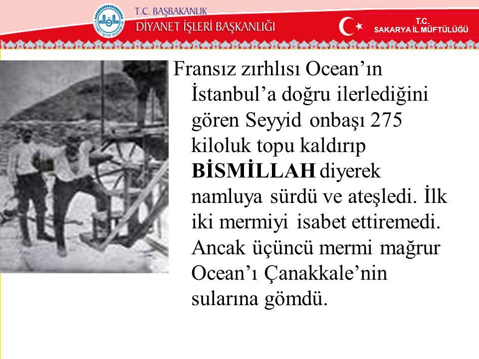 T.C. SAKARYA İL MÜFTÜLÜĞÜ Fransız zırhlısı Ocean'ın İstanbul'a doğru ilerlediğini gören Seyyid onbaşı 275 kiloluk topu kaldırıp BİSMİLLAH diyerek naml