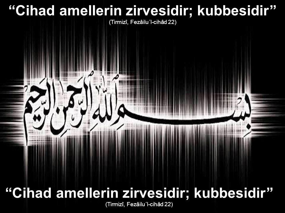 ''Cihad amellerin zirvesidir; kubbesidir'' (Tirmizî, Fezâilu´l-cihâd 22) ''Cihad amellerin zirvesidir; kubbesidir'' (Tirmizî, Fezâilu´l-cihâd 22)