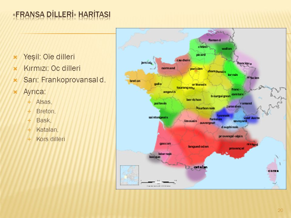  Yeşil: Oïe dilleri  Kırmızı: Oc dilleri  Sarı: Frankoprovansal d.  Ayrıca:  Alsas,  Breton,  Bask,  Katalan,  Kors dilleri 20