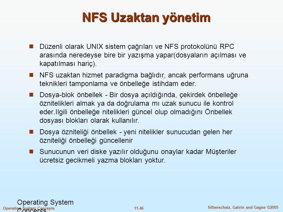 11.46 Silberschatz, Galvin and Gagne ©2005 Operating System Concepts NFS Uzaktan yönetim  Düzenli olarak UNIX sistem çağrıları ve NFS protokolünü RPC