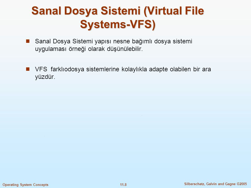 11.8 Silberschatz, Galvin and Gagne ©2005 Operating System Concepts Sanal Dosya Sistemi (Virtual File Systems-VFS)  Sanal Dosya Sistemi yapısı nesne