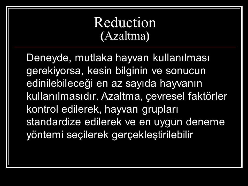 Reduction (Azaltma) Deneyde, mutlaka hayvan kullanılması gerekiyorsa, kesin bilginin ve sonucun edinilebileceği en az sayıda hayvanın kullanılmasıdır.