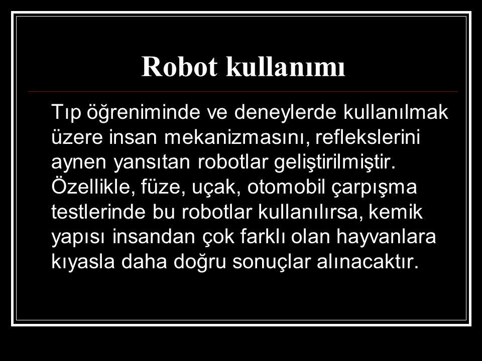 Robot kullanımı Tıp öğreniminde ve deneylerde kullanılmak üzere insan mekanizmasını, reflekslerini aynen yansıtan robotlar geliştirilmiştir. Özellikle