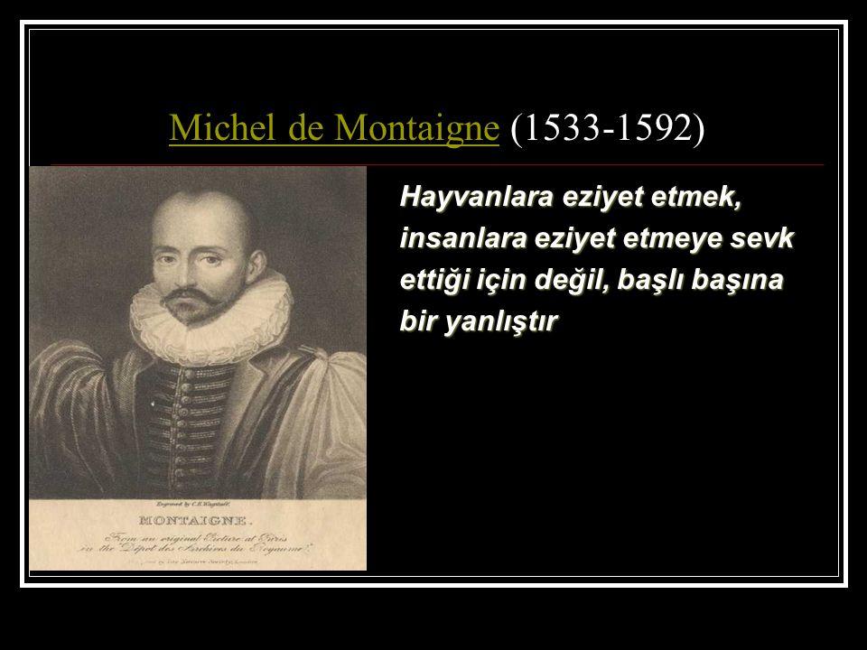 Michel de MontaigneMichel de Montaigne (1533-1592) Hayvanlara eziyet etmek, insanlara eziyet etmeye sevk ettiği için değil, başlı başına bir yanlıştır