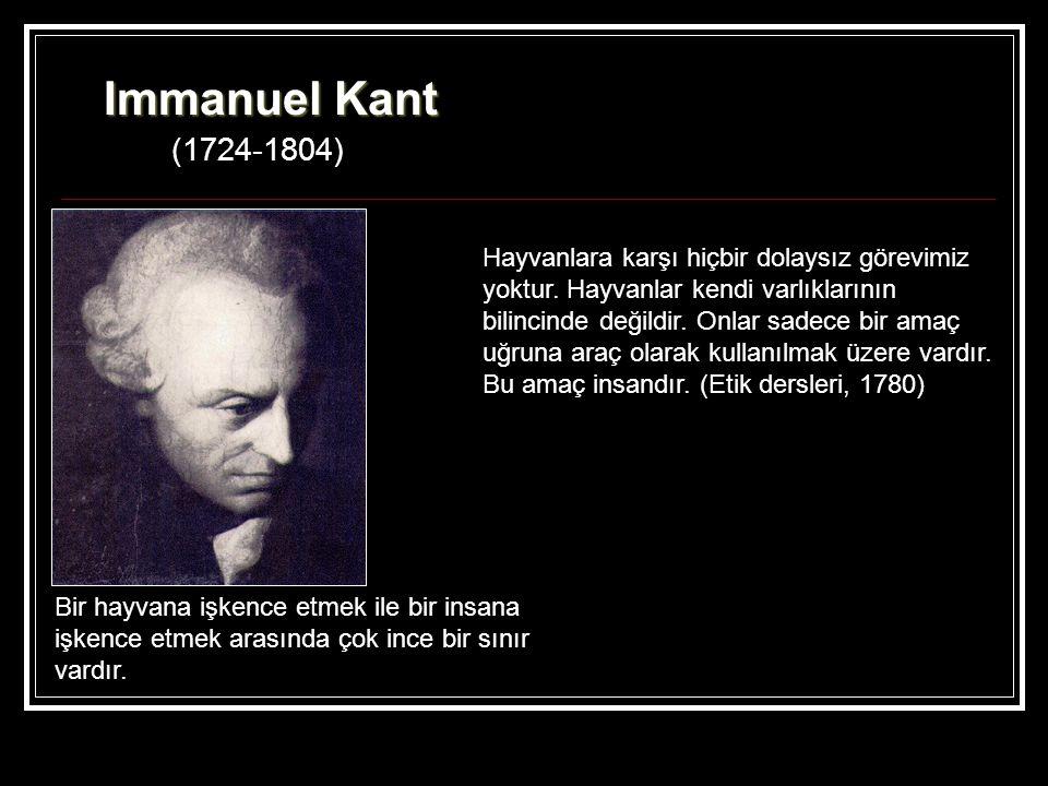 Immanuel Kant (1724-1804) Bir hayvana işkence etmek ile bir insana işkence etmek arasında çok ince bir sınır vardır. Hayvanlara karşı hiçbir dolaysız