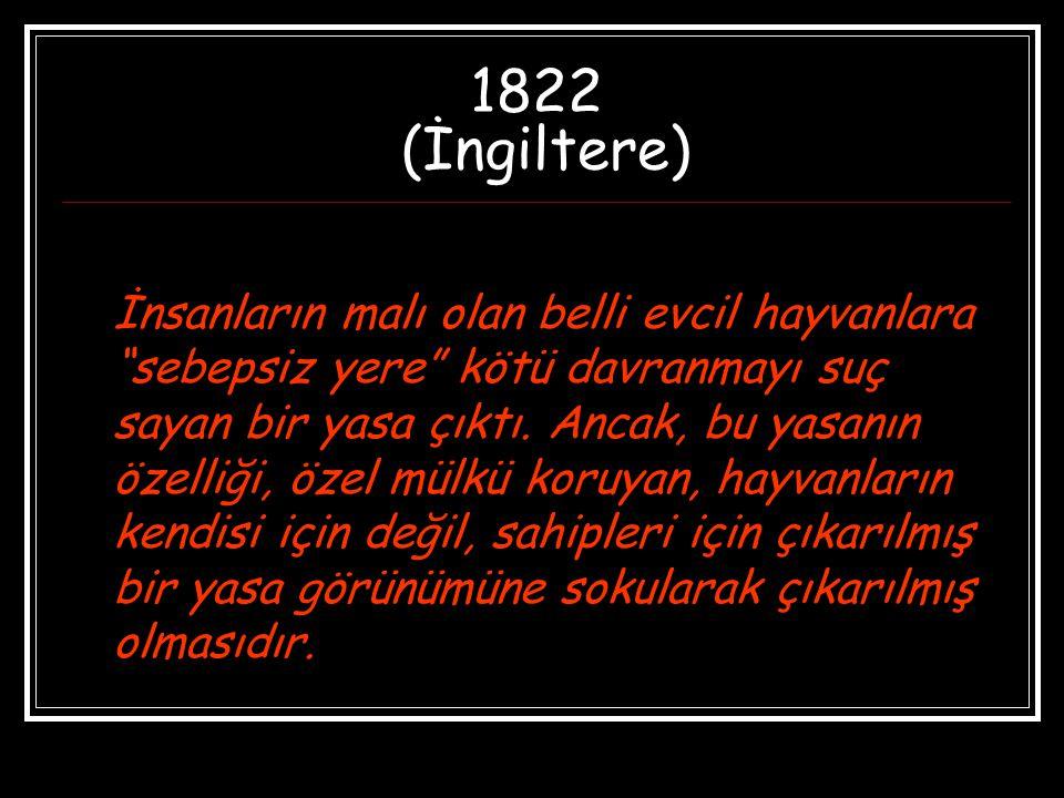"""1822 (İngiltere) İnsanların malı olan belli evcil hayvanlara """"sebepsiz yere"""" kötü davranmayı suç sayan bir yasa çıktı. Ancak, bu yasanın özelliği, öze"""