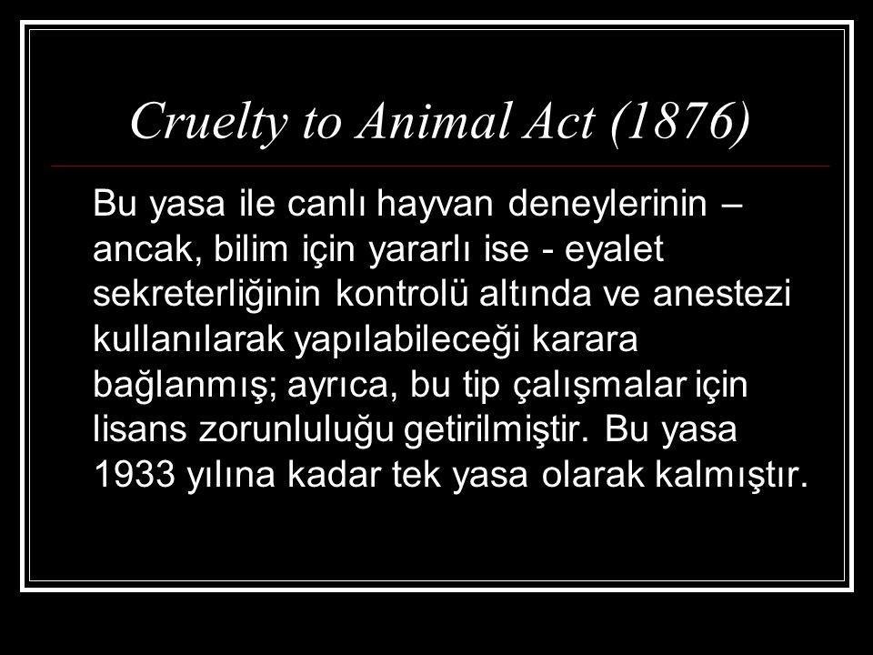 Cruelty to Animal Act (1876) Bu yasa ile canlı hayvan deneylerinin – ancak, bilim için yararlı ise - eyalet sekreterliğinin kontrolü altında ve aneste