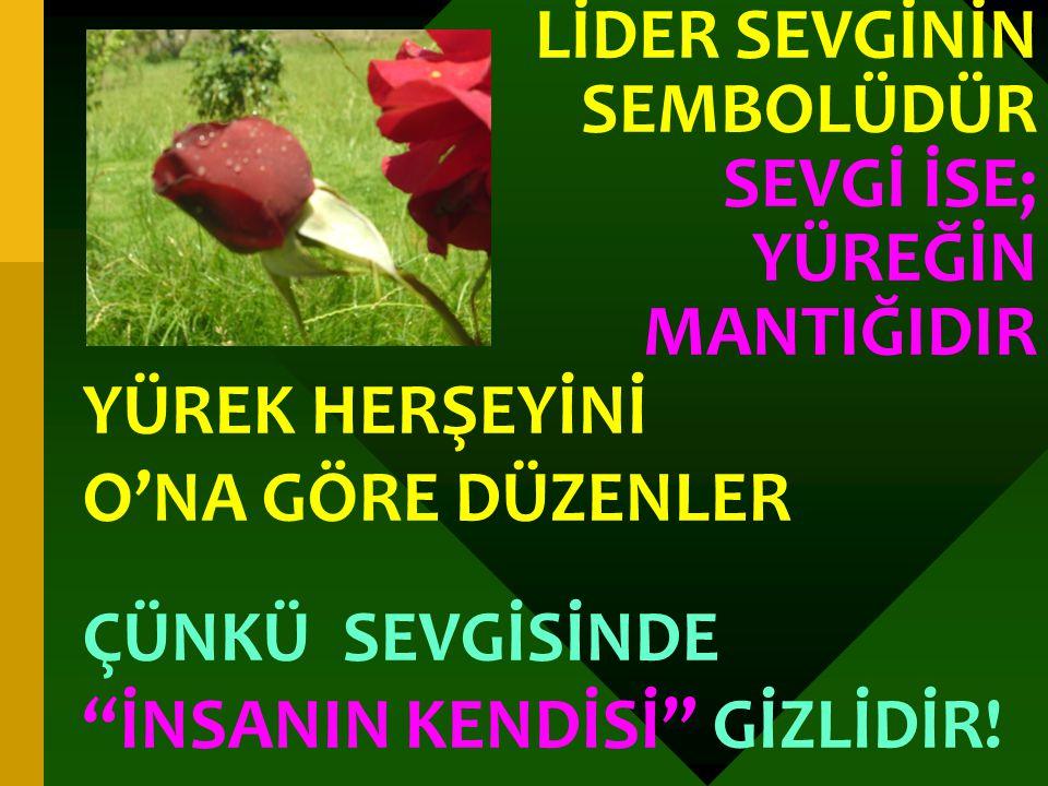 """LİDER SEVGİNİN SEMBOLÜDÜR SEVGİ İSE; YÜREĞİN MANTIĞIDIR YÜREK HERŞEYİNİ O'NA GÖRE DÜZENLER ÇÜNKÜ SEVGİSİNDE """"İNSANIN KENDİSİ"""" GİZLİDİR!"""