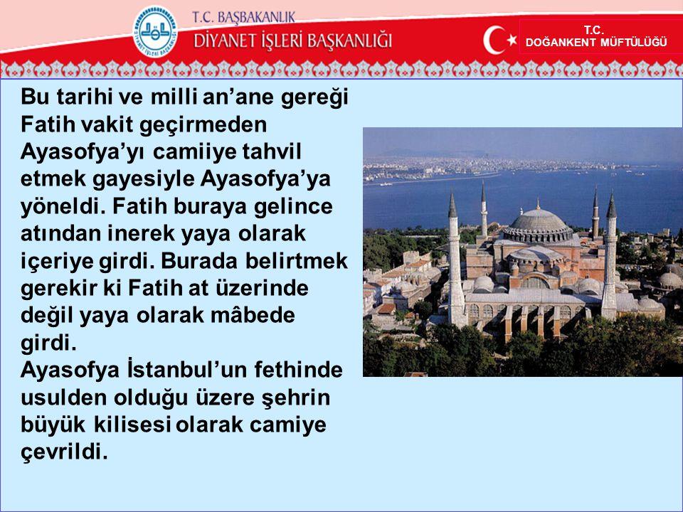 Bu tarihi ve milli an'ane gereği Fatih vakit geçirmeden Ayasofya'yı camiiye tahvil etmek gayesiyle Ayasofya'ya yöneldi.