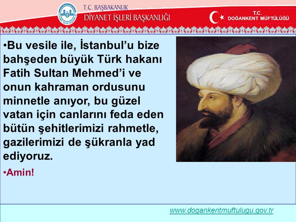 www.dogankentmuftulugu.gov.tr •Bu vesile ile, İstanbul'u bize bahşeden büyük Türk hakanı Fatih Sultan Mehmed'i ve onun kahraman ordusunu minnetle anıyor, bu güzel vatan için canlarını feda eden bütün şehitlerimizi rahmetle, gazilerimizi de şükranla yad ediyoruz.
