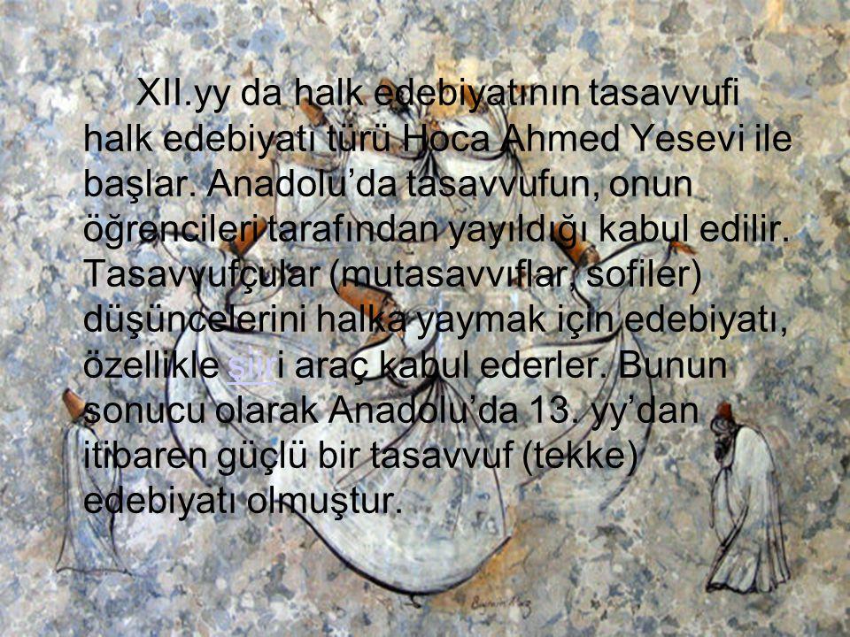 XII.yy da halk edebiyatının tasavvufi halk edebiyatı türü Hoca Ahmed Yesevi ile başlar. Anadolu'da tasavvufun, onun öğrencileri tarafından yayıldığı k