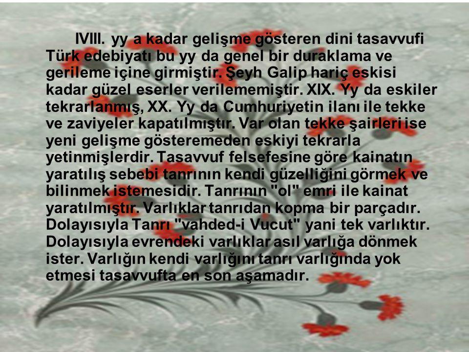 IVIII. yy a kadar gelişme gösteren dini tasavvufi Türk edebiyatı bu yy da genel bir duraklama ve gerileme içine girmiştir. Şeyh Galip hariç eskisi kad