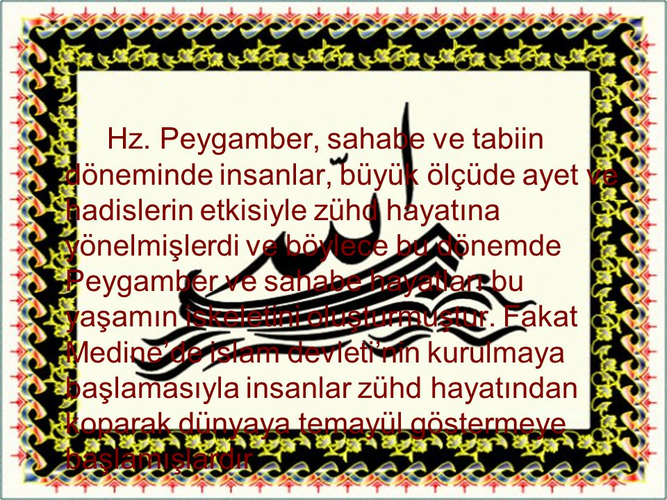 Hz. Peygamber, sahabe ve tabiin döneminde insanlar, büyük ölçüde ayet ve hadislerin etkisiyle zühd hayatına yönelmişlerdi ve böylece bu dönemde Peygam