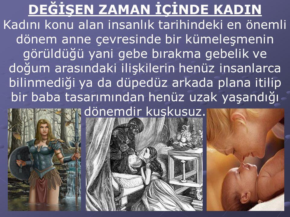 DEĞİŞEN ZAMAN İÇİNDE KADIN Kadını konu alan insanlık tarihindeki en önemli dönem anne çevresinde bir kümeleşmenin görüldüğü yani gebe bırakma gebelik