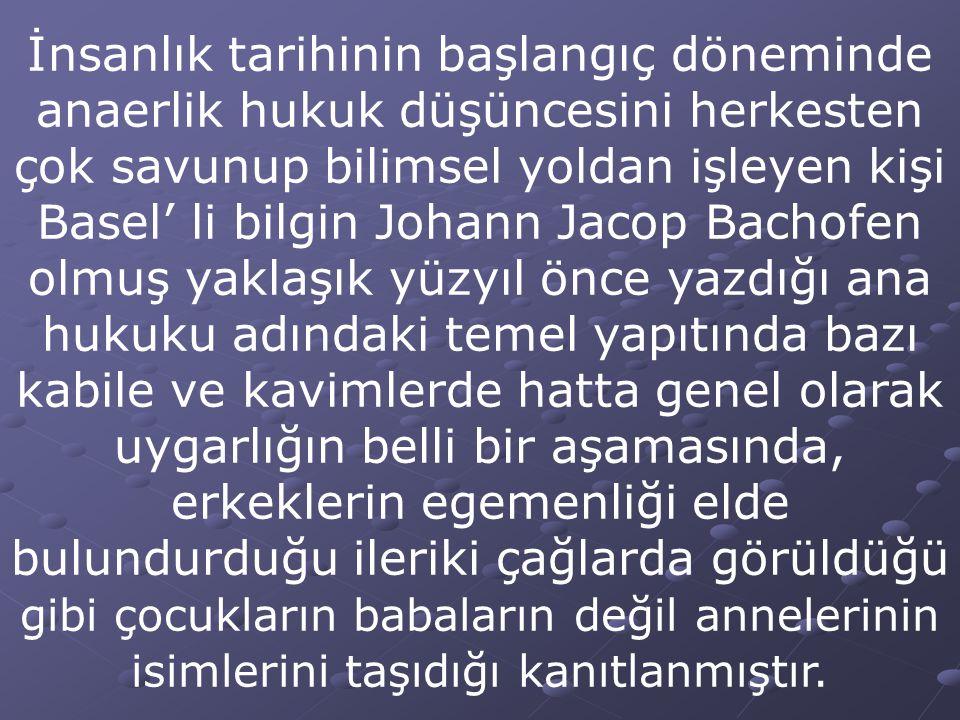 İnsanlık tarihinin başlangıç döneminde anaerlik hukuk düşüncesini herkesten çok savunup bilimsel yoldan işleyen kişi Basel' li bilgin Johann Jacop Bac