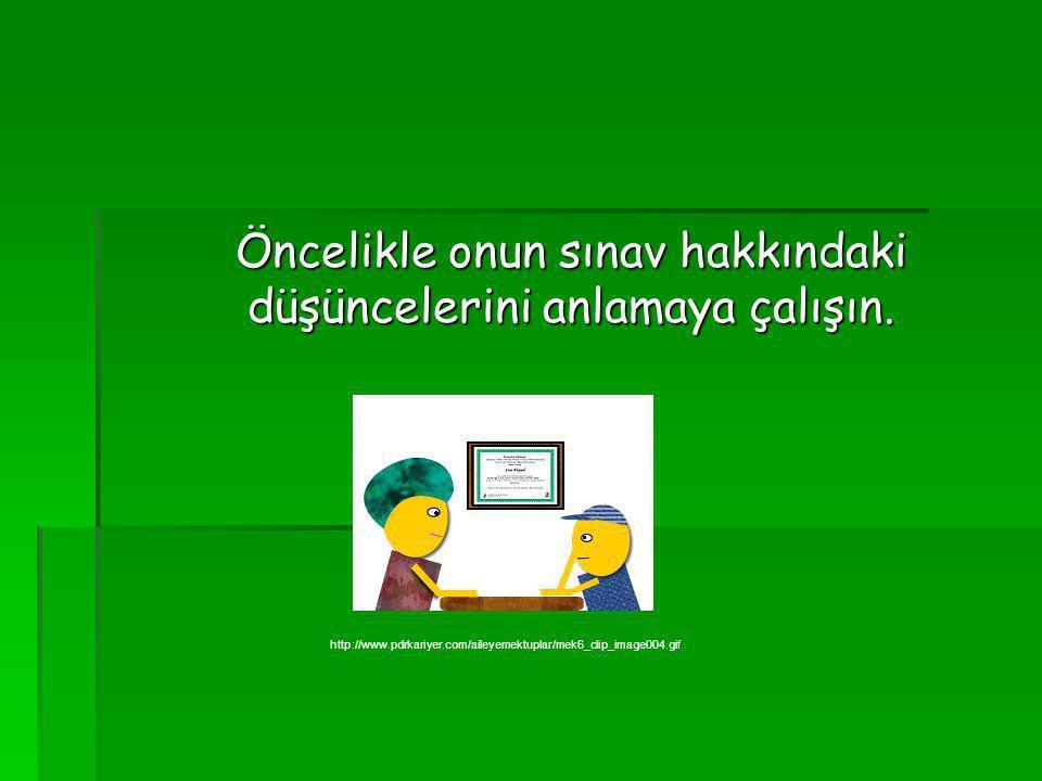 Öncelikle onun sınav hakkındaki düşüncelerini anlamaya çalışın. http://www.pdrkariyer.com/aileyemektuplar/mek6_clip_image004.gif