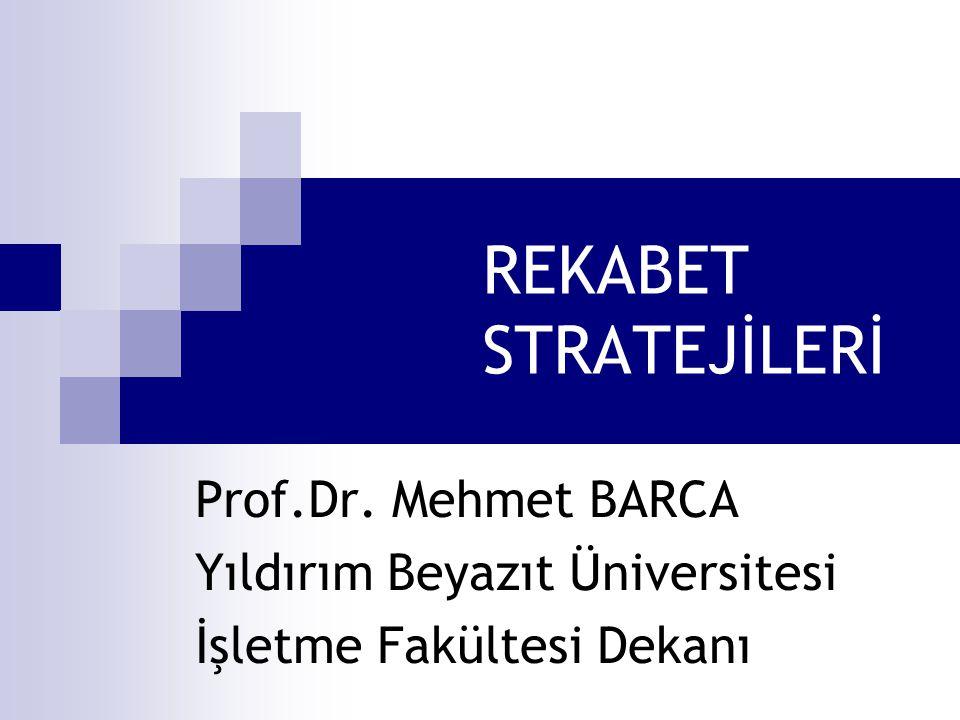 REKABET STRATEJİLERİ Prof.Dr. Mehmet BARCA Yıldırım Beyazıt Üniversitesi İşletme Fakültesi Dekanı