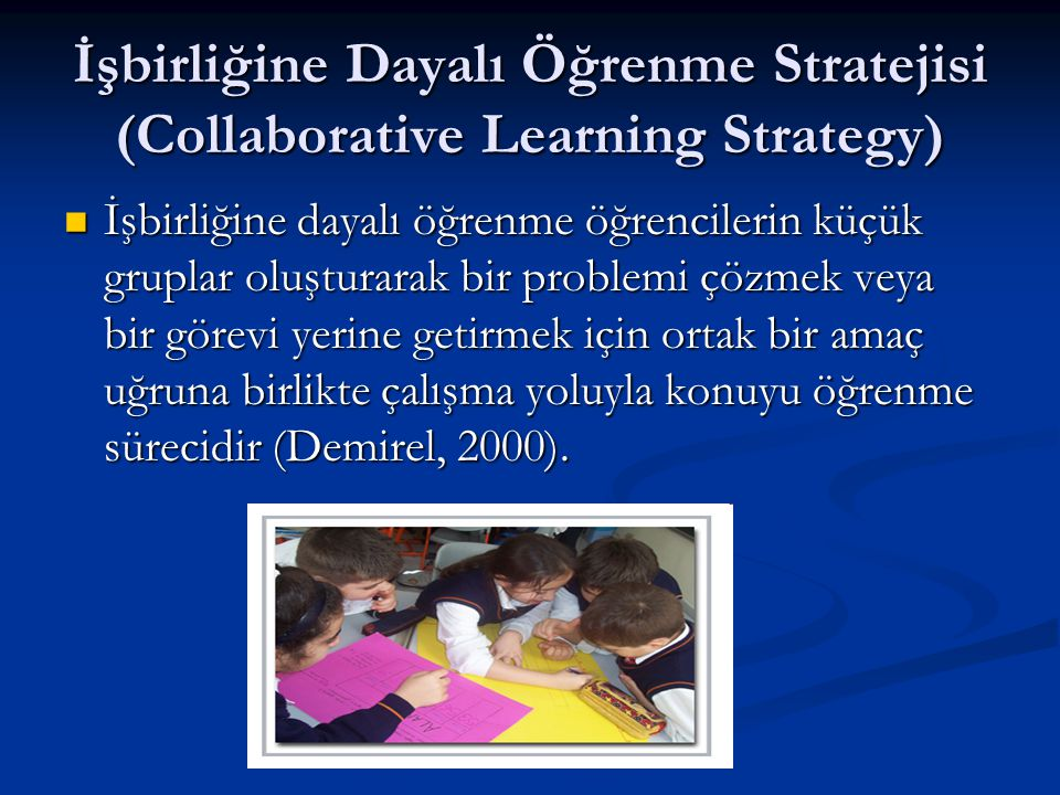 İşbirliğine Dayalı Öğrenme Stratejisi (Collaborative Learning Strategy)  İşbirliğine dayalı öğrenme öğrencilerin küçük gruplar oluşturarak bir proble