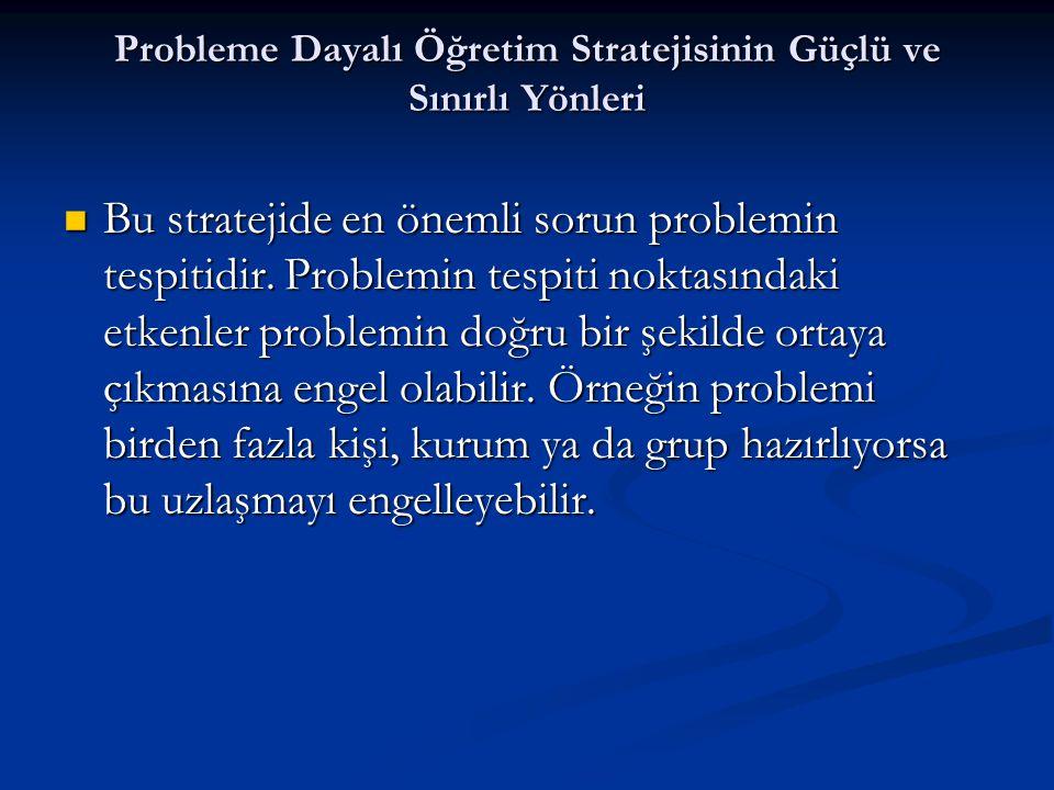 Probleme Dayalı Öğretim Stratejisinin Güçlü ve Sınırlı Yönleri  Bu stratejide en önemli sorun problemin tespitidir. Problemin tespiti noktasındaki et