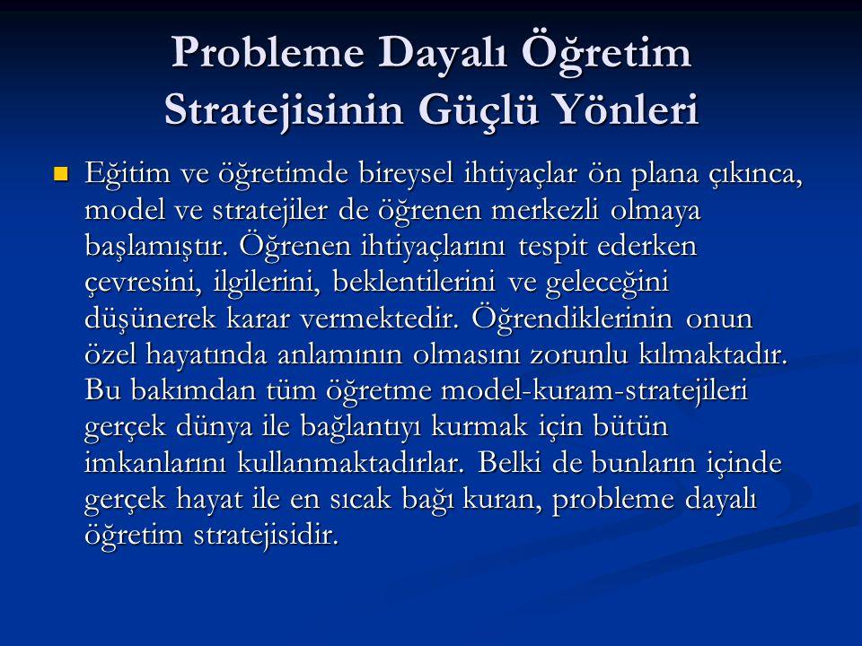 Probleme Dayalı Öğretim Stratejisinin Güçlü Yönleri  Eğitim ve öğretimde bireysel ihtiyaçlar ön plana çıkınca, model ve stratejiler de öğrenen merkez