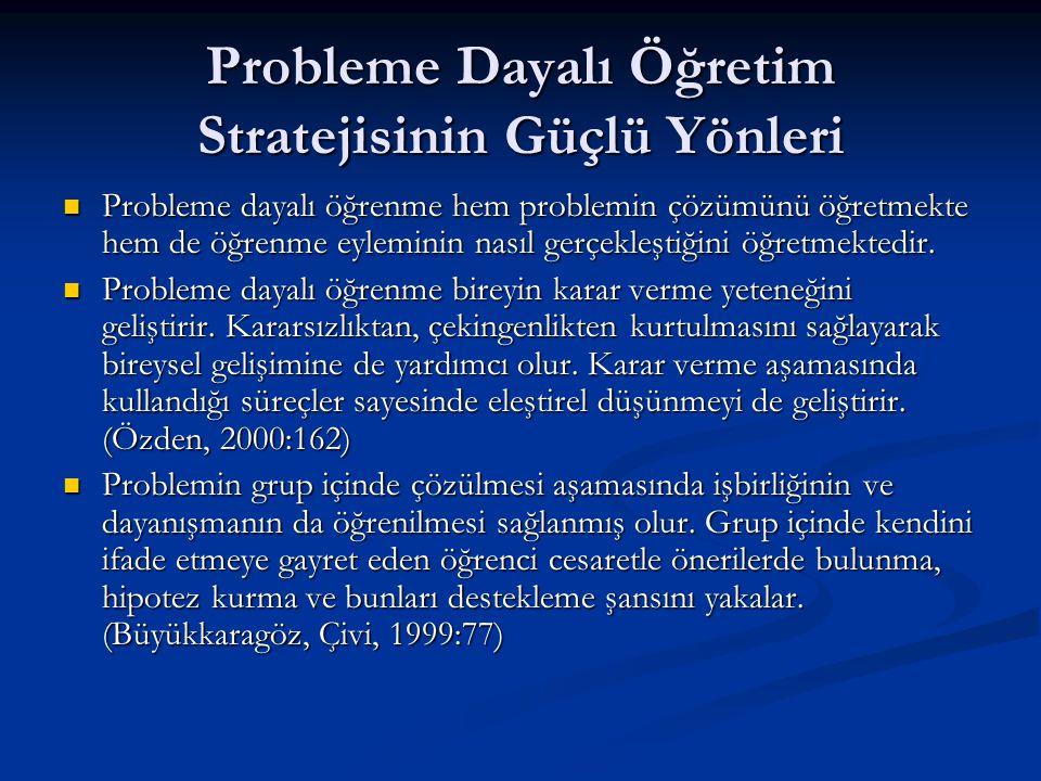 Probleme Dayalı Öğretim Stratejisinin Güçlü Yönleri  Probleme dayalı öğrenme hem problemin çözümünü öğretmekte hem de öğrenme eyleminin nasıl gerçekl