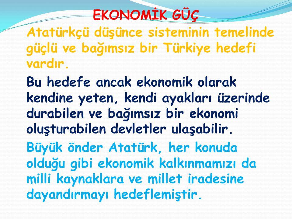 EKONOMİK GÜÇ Atatürkçü düşünce sisteminin temelinde güçlü ve bağımsız bir Türkiye hedefi vardır. Bu hedefe ancak ekonomik olarak kendine yeten, kendi