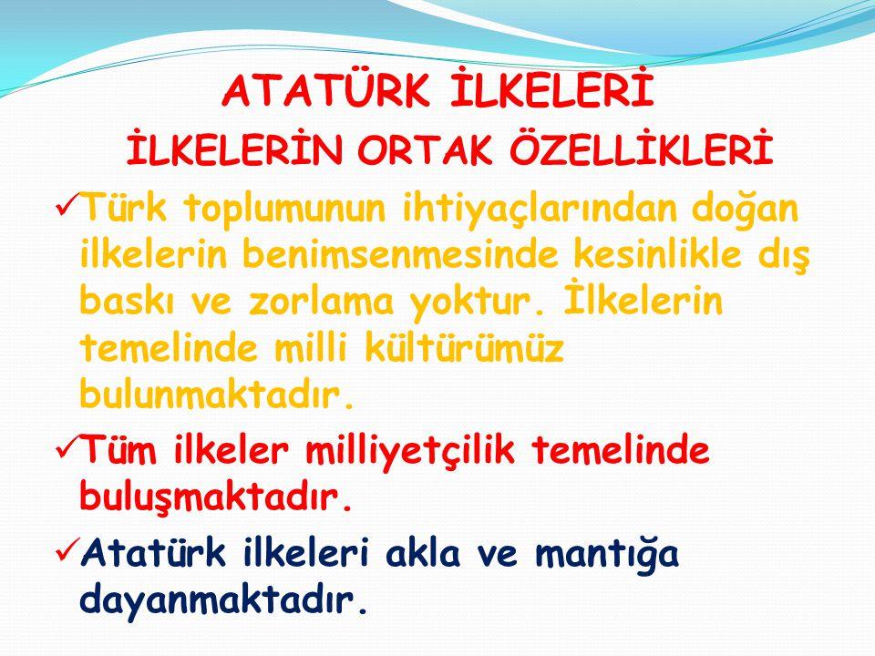 ATATÜRK İLKELERİ İLKELERİN ORTAK ÖZELLİKLERİ  Türk toplumunun ihtiyaçlarından doğan ilkelerin benimsenmesinde kesinlikle dış baskı ve zorlama yoktur.