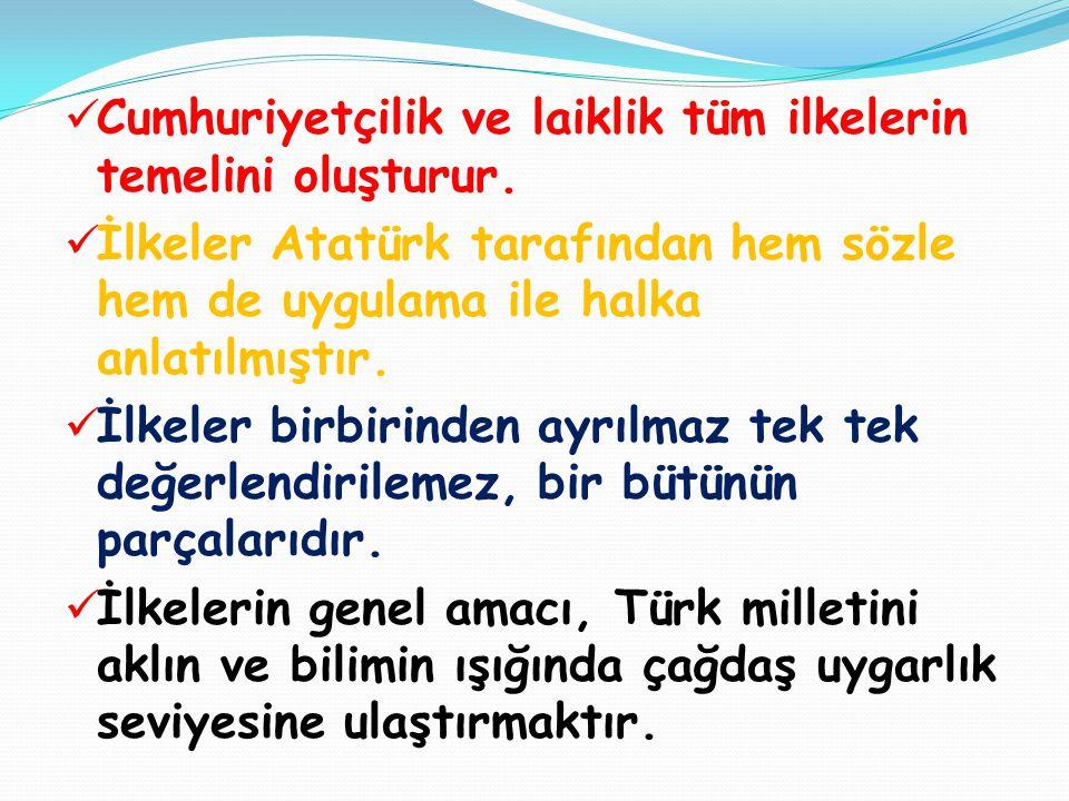  Cumhuriyetçilik ve laiklik tüm ilkelerin temelini oluşturur.  İlkeler Atatürk tarafından hem sözle hem de uygulama ile halka anlatılmıştır.  İlkel