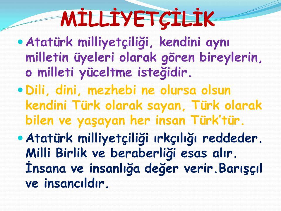 MİLLİYETÇİLİK  Atatürk milliyetçiliği, kendini aynı milletin üyeleri olarak gören bireylerin, o milleti yüceltme isteğidir.  Dili, dini, mezhebi ne