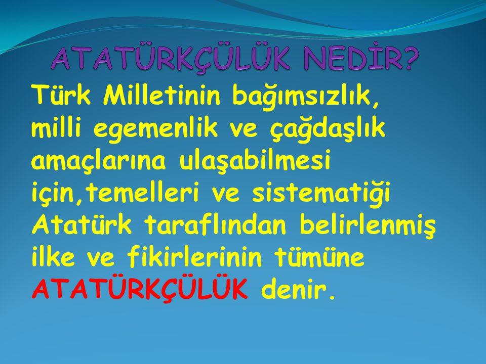 Türk Milletinin bağımsızlık, milli egemenlik ve çağdaşlık amaçlarına ulaşabilmesi için,temelleri ve sistematiği Atatürk taraflından belirlenmiş ilke v
