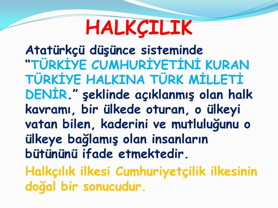 """HALKÇILIK Atatürkçü düşünce sisteminde """"TÜRKİYE CUMHURİYETİNİ KURAN TÜRKİYE HALKINA TÜRK MİLLETİ DENİR."""" şeklinde açıklanmış olan halk kavramı, bir ül"""