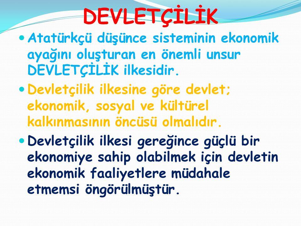 DEVLETÇİLİK  Atatürkçü düşünce sisteminin ekonomik ayağını oluşturan en önemli unsur DEVLETÇİLİK ilkesidir.  Devletçilik ilkesine göre devlet; ekono