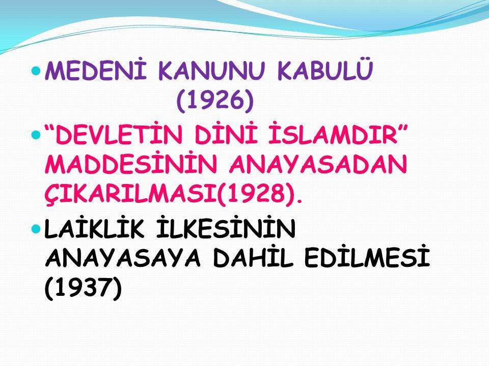 """ MEDENİ KANUNU KABULÜ (1926)  """"DEVLETİN DİNİ İSLAMDIR"""" MADDESİNİN ANAYASADAN ÇIKARILMASI(1928).  LAİKLİK İLKESİNİN ANAYASAYA DAHİL EDİLMESİ (1937)"""