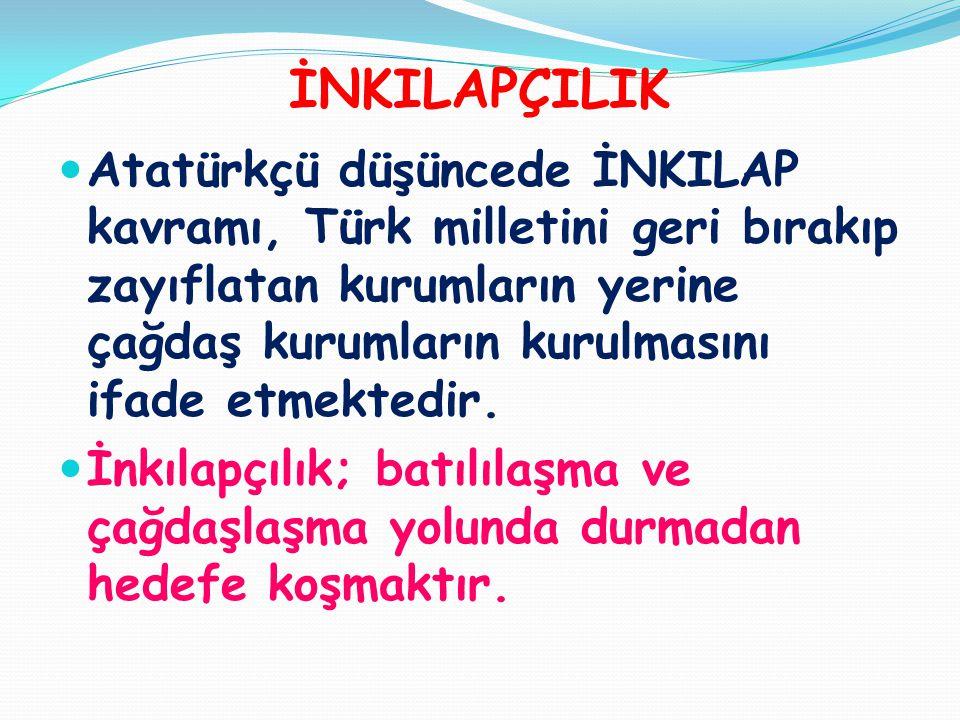 İNKILAPÇILIK  Atatürkçü düşüncede İNKILAP kavramı, Türk milletini geri bırakıp zayıflatan kurumların yerine çağdaş kurumların kurulmasını ifade etmek
