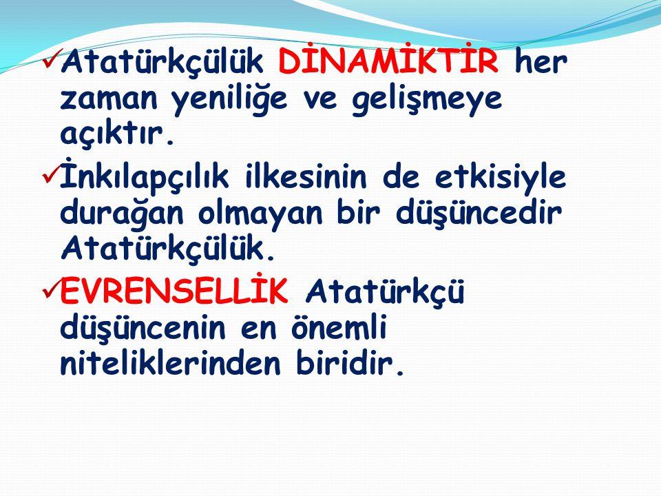  Atatürkçülük DİNAMİKTİR her zaman yeniliğe ve gelişmeye açıktır.  İnkılapçılık ilkesinin de etkisiyle durağan olmayan bir düşüncedir Atatürkçülük.