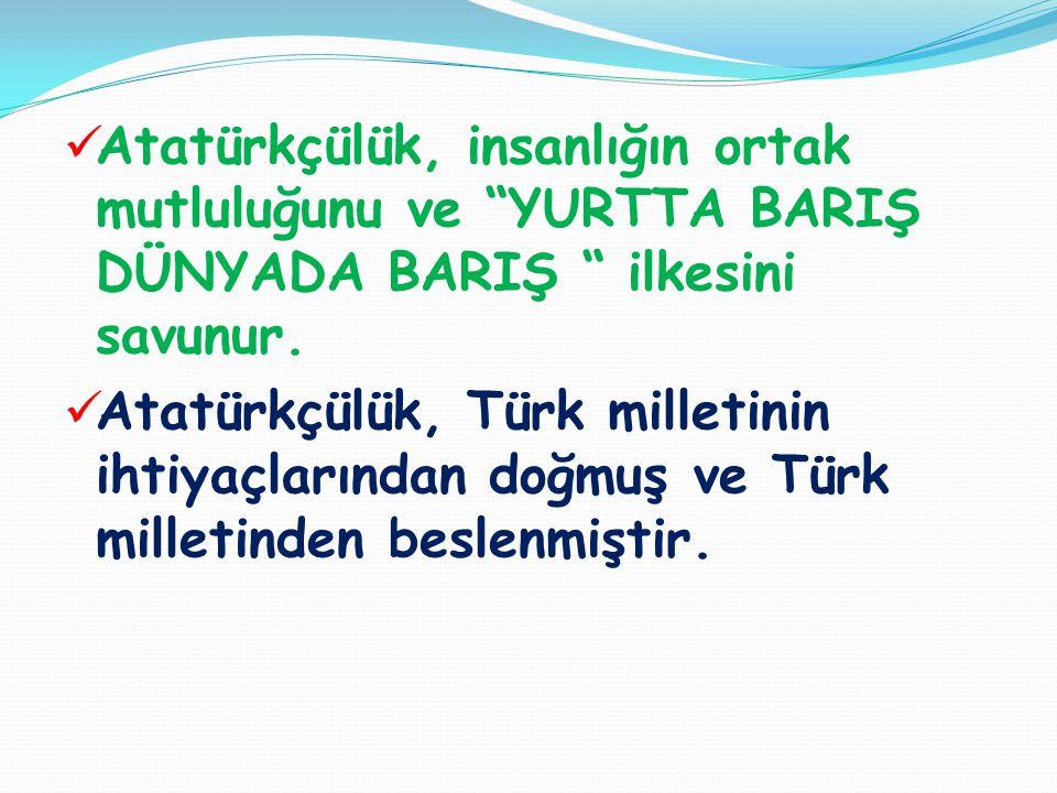 """ Atatürkçülük, insanlığın ortak mutluluğunu ve """"YURTTA BARIŞ DÜNYADA BARIŞ """" ilkesini savunur.  Atatürkçülük, Türk milletinin ihtiyaçlarından doğmuş"""