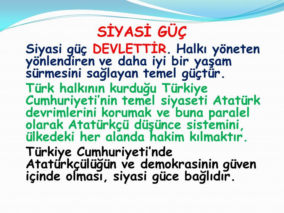 SİYASİ GÜÇ Siyasi güç DEVLETTİR. Halkı yöneten yönlendiren ve daha iyi bir yaşam sürmesini sağlayan temel güçtür. Türk halkının kurduğu Türkiye Cumhur
