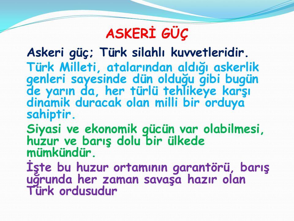 ASKERİ GÜÇ Askeri güç; Türk silahlı kuvvetleridir. Türk Milleti, atalarından aldığı askerlik genleri sayesinde dün olduğu gibi bugün de yarın da, her