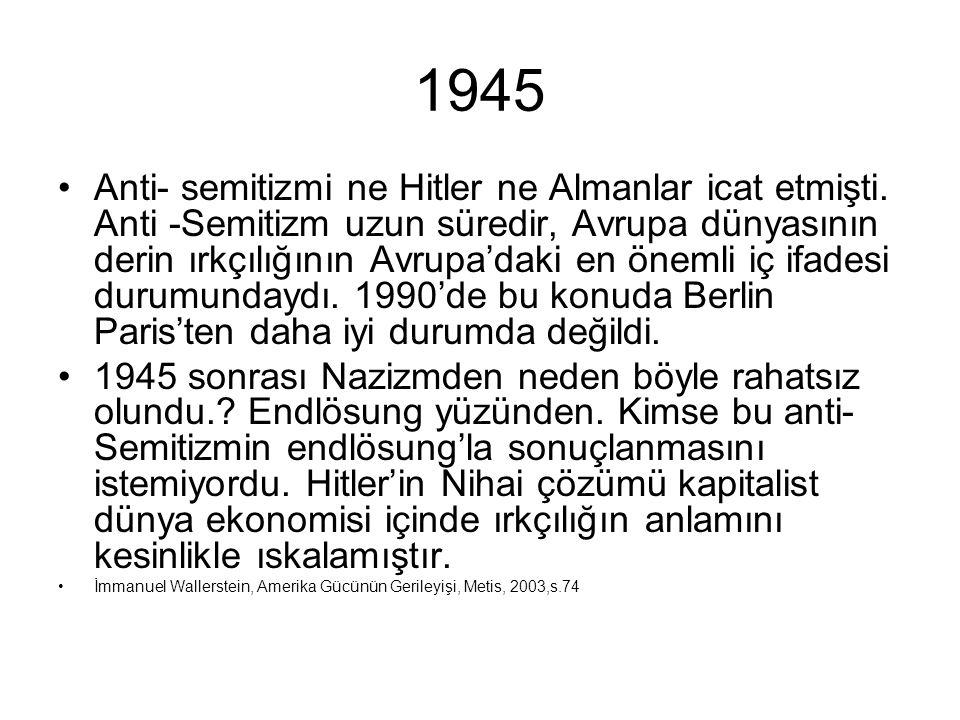 1945 •Anti- semitizmi ne Hitler ne Almanlar icat etmişti. Anti -Semitizm uzun süredir, Avrupa dünyasının derin ırkçılığının Avrupa'daki en önemli iç i