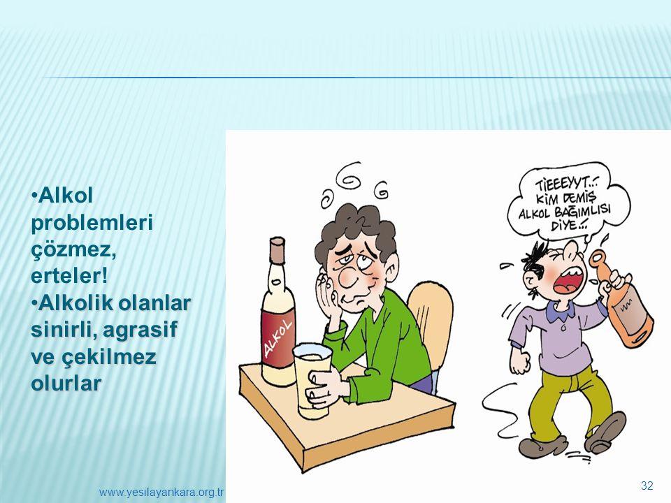 •Alkol problemleri çözmez, erteler! •Alkolik olanlar sinirli, agrasif ve çekilmez olurlar 32 www.yesilayankara.org.tr