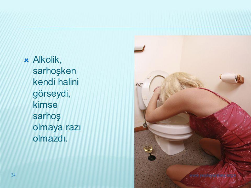  Alkolik, sarhoşken kendi halini görseydi, kimse sarhoş olmaya razı olmazdı. 34 www.yesilayankara.org.tr