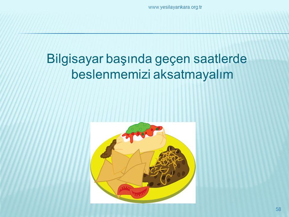 Bilgisayar başında geçen saatlerde beslenmemizi aksatmayalım 58 www.yesilayankara.org.tr