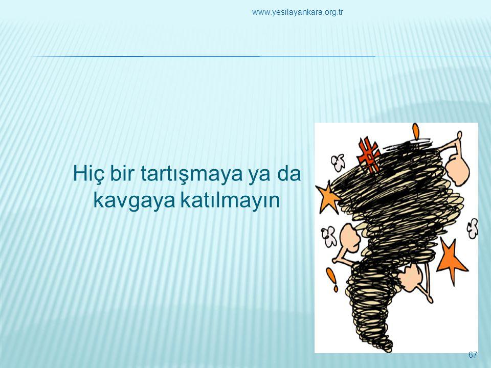 Hiç bir tartışmaya ya da kavgaya katılmayın 67 www.yesilayankara.org.tr