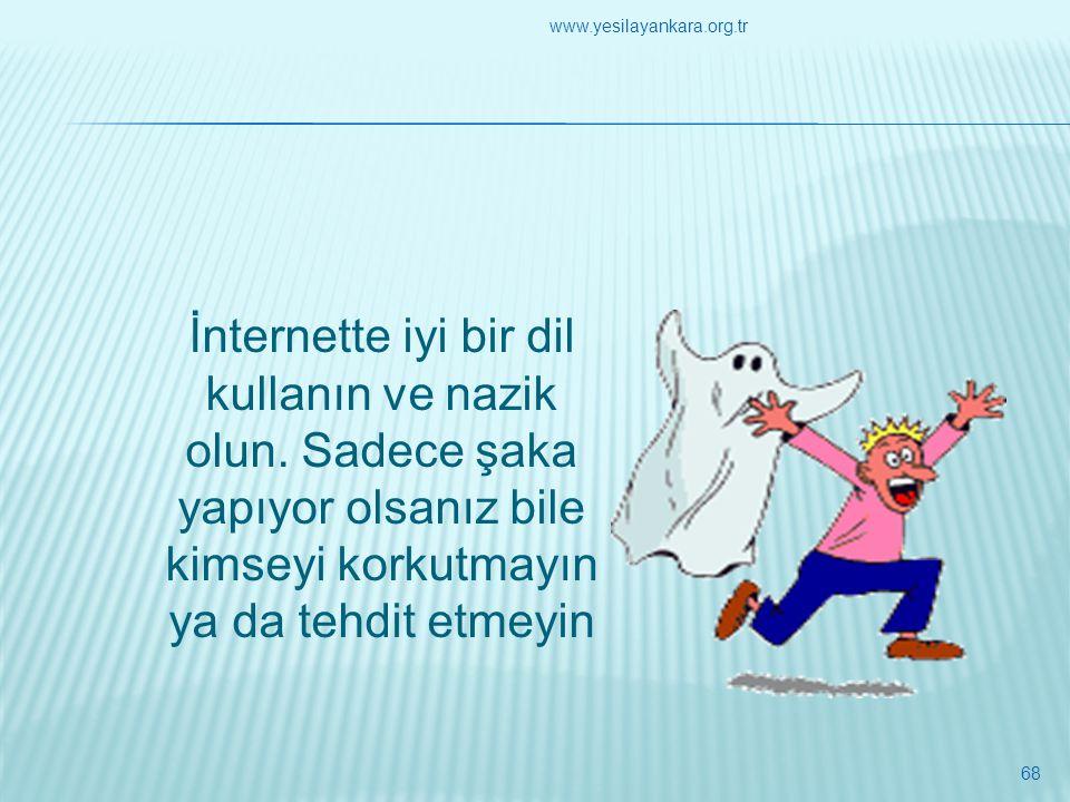 İnternette iyi bir dil kullanın ve nazik olun. Sadece şaka yapıyor olsanız bile kimseyi korkutmayın ya da tehdit etmeyin 68 www.yesilayankara.org.tr